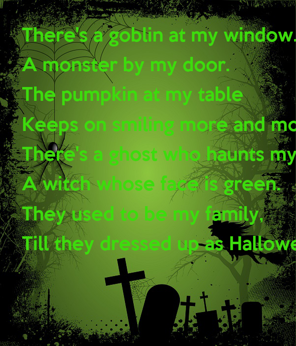 There's a goblin at my window. A monster by my door. The pumpkin at my table  Keeps on smiling more and more. There's a ghost who haunts my bedroom, A witch whose face is