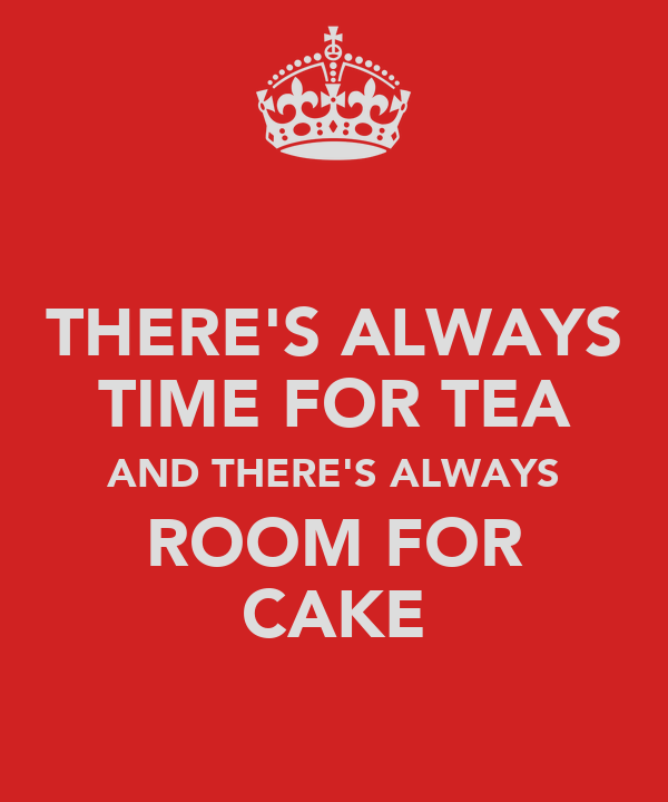 THERE'S ALWAYS TIME FOR TEA AND THERE'S ALWAYS ROOM FOR CAKE