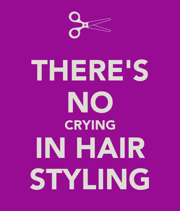 THERE'S NO CRYING IN HAIR STYLING