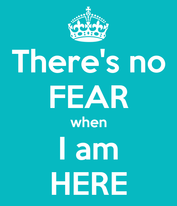 There's no FEAR when I am HERE
