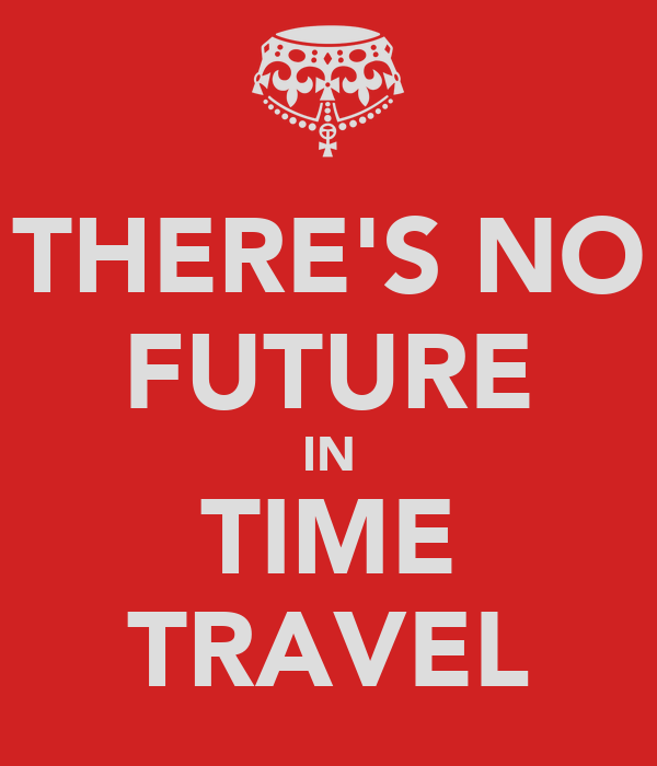THERE'S NO FUTURE IN TIME TRAVEL