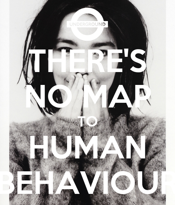 THERE'S NO MAP TO HUMAN BEHAVIOUR