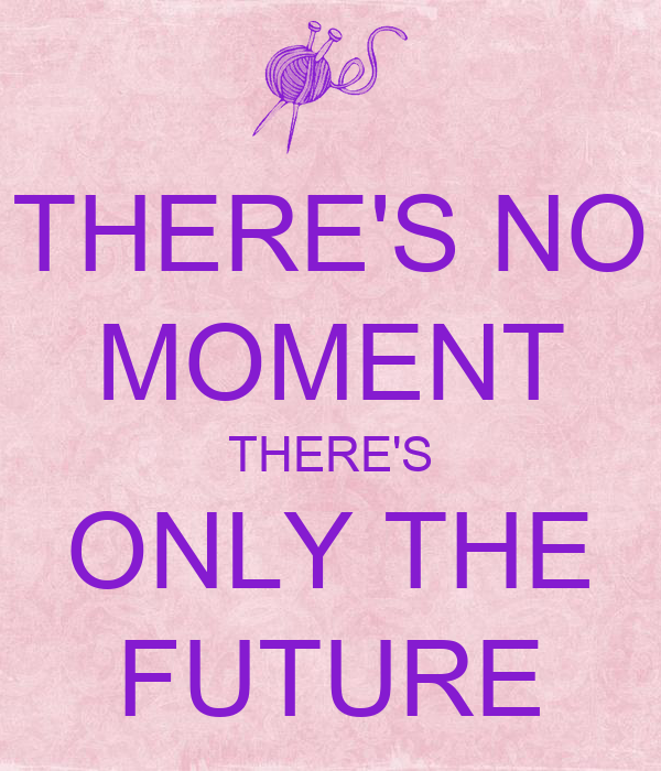 THERE'S NO MOMENT THERE'S ONLY THE FUTURE