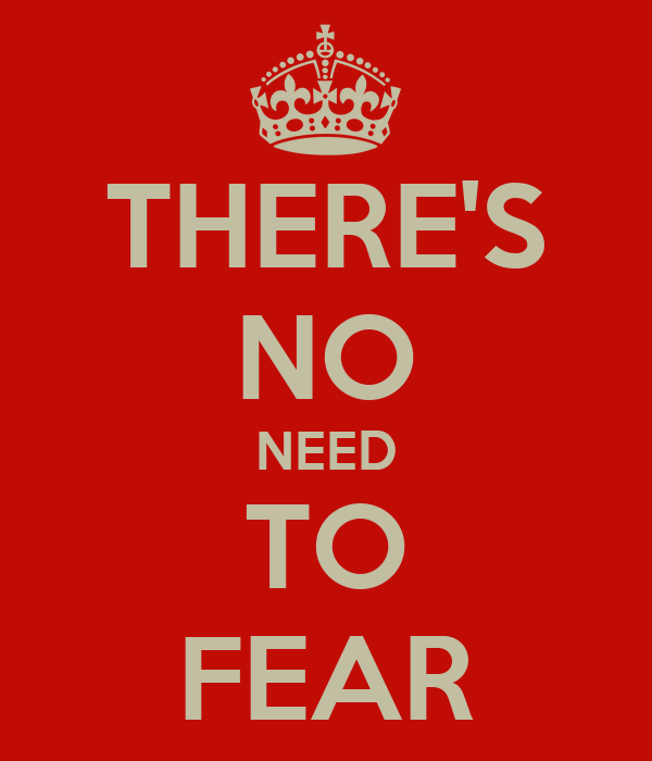 THERE'S NO NEED TO FEAR