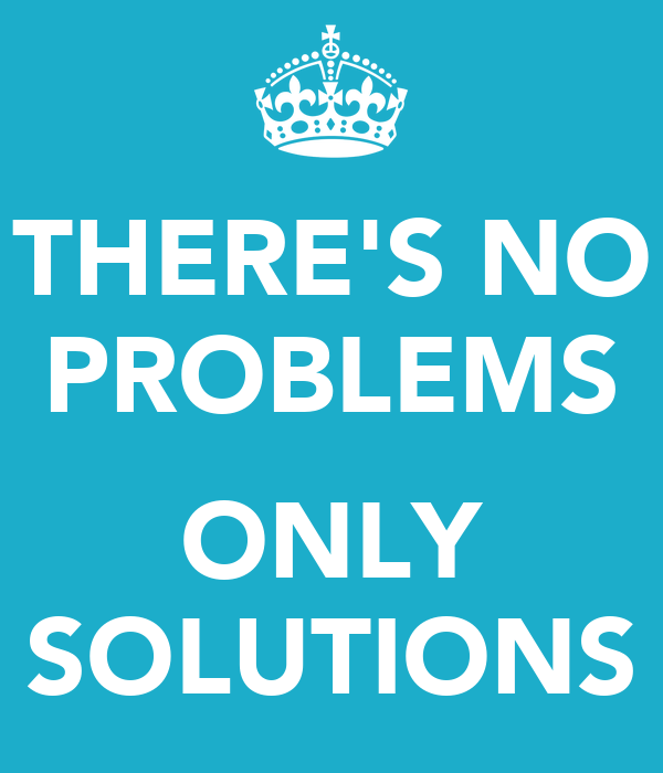THERE'S NO PROBLEMS  ONLY SOLUTIONS