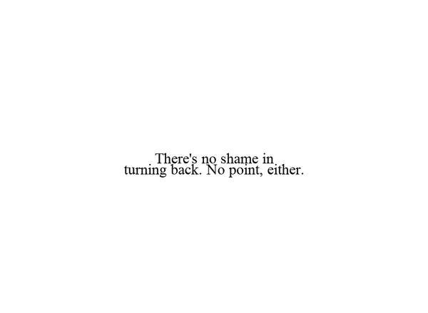 There's no shame in turning back. No point, either.