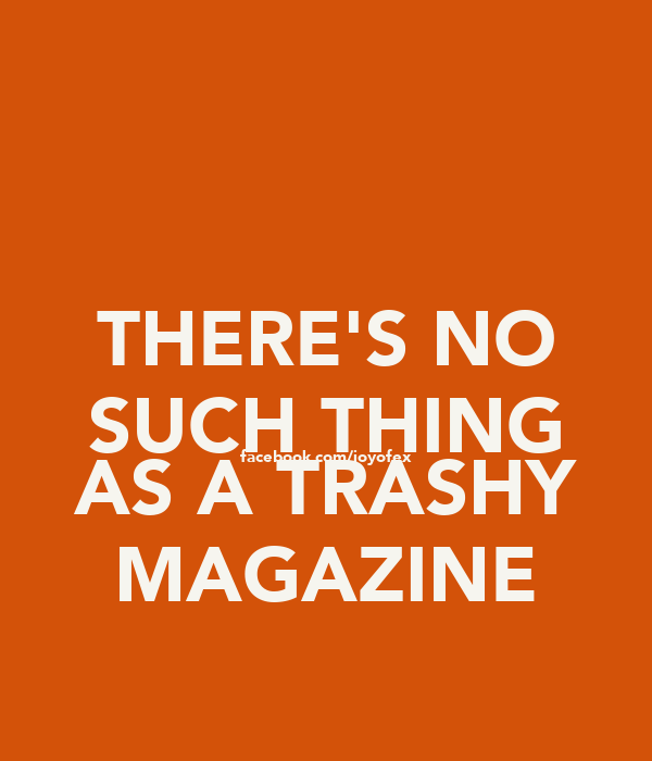 THERE'S NO SUCH THING facebook.com/joyofex AS A TRASHY MAGAZINE