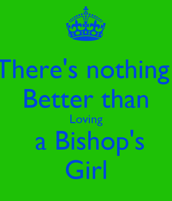 There's nothing  Better than Loving  a Bishop's Girl
