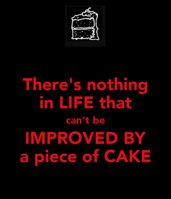 There's nothing in LIFE that can't be IMPROVED BY a piece of CAKE