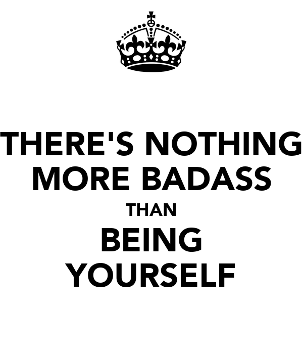 THERE'S NOTHING MORE BADASS THAN BEING YOURSELF
