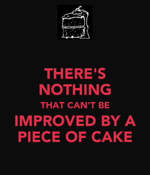 THERE'S NOTHING THAT CAN'T BE IMPROVED BY A PIECE OF CAKE
