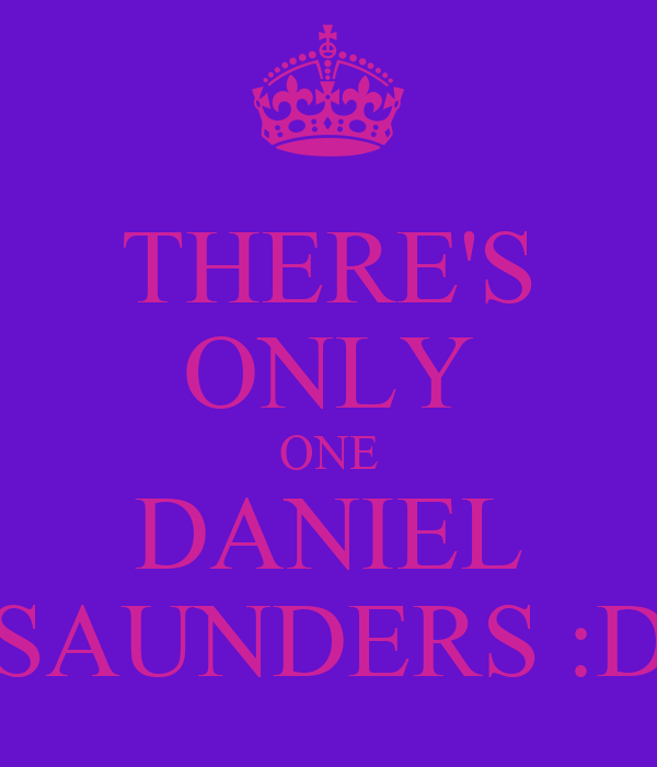 THERE'S ONLY ONE DANIEL SAUNDERS :D