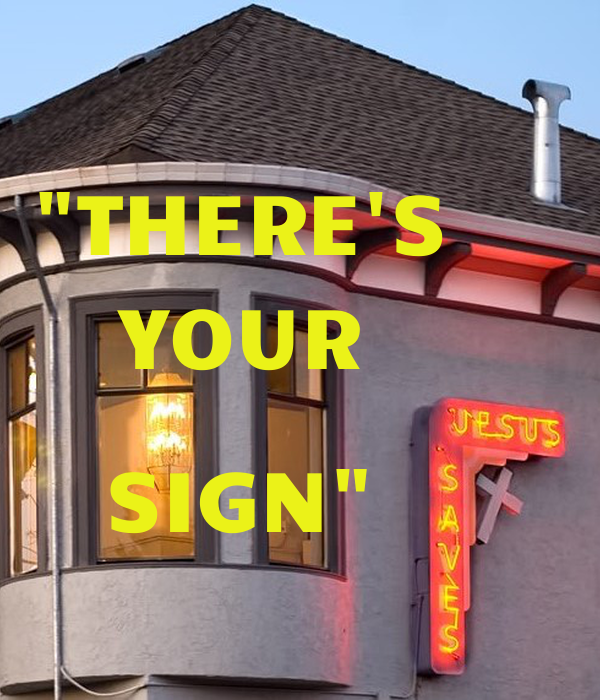 """""""THERE'S     YOUR                SIGN"""""""