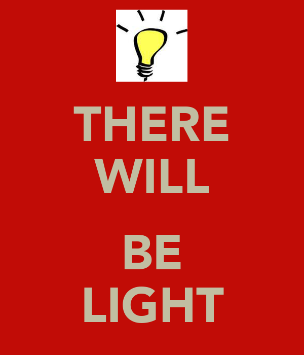 THERE WILL  BE LIGHT