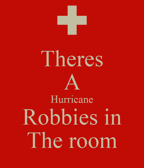 Theres A Hurricane Robbies in The room