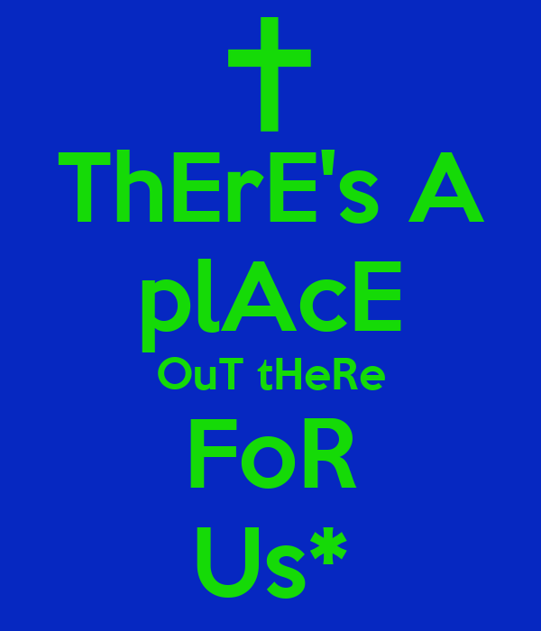 ThErE's A plAcE OuT tHeRe FoR Us*
