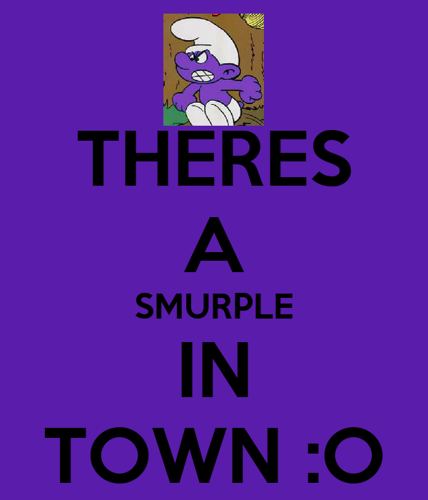 THERES A SMURPLE IN TOWN :O