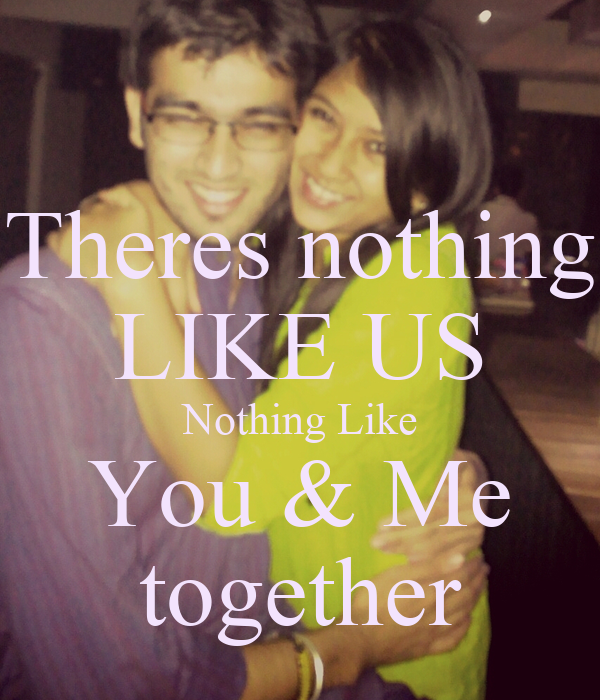 Theres nothing LIKE US Nothing Like You & Me together