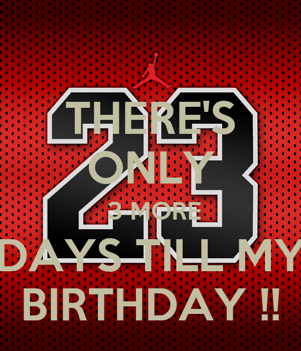 THERE'S ONLY  3 MORE DAYS TILL MY BIRTHDAY !!