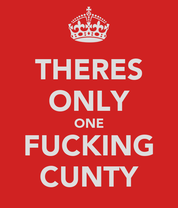 THERES ONLY ONE FUCKING CUNTY