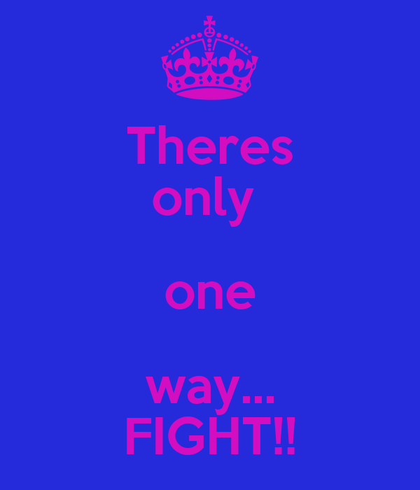 Theres only  one way... FIGHT!!