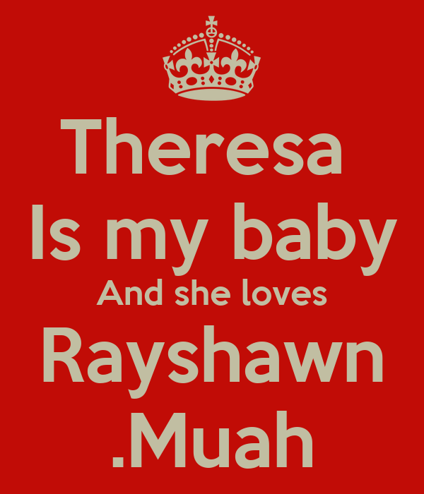 Theresa  Is my baby And she loves Rayshawn .Muah