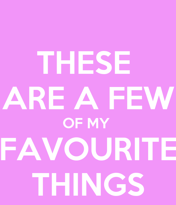THESE  ARE A FEW OF MY  FAVOURITE THINGS