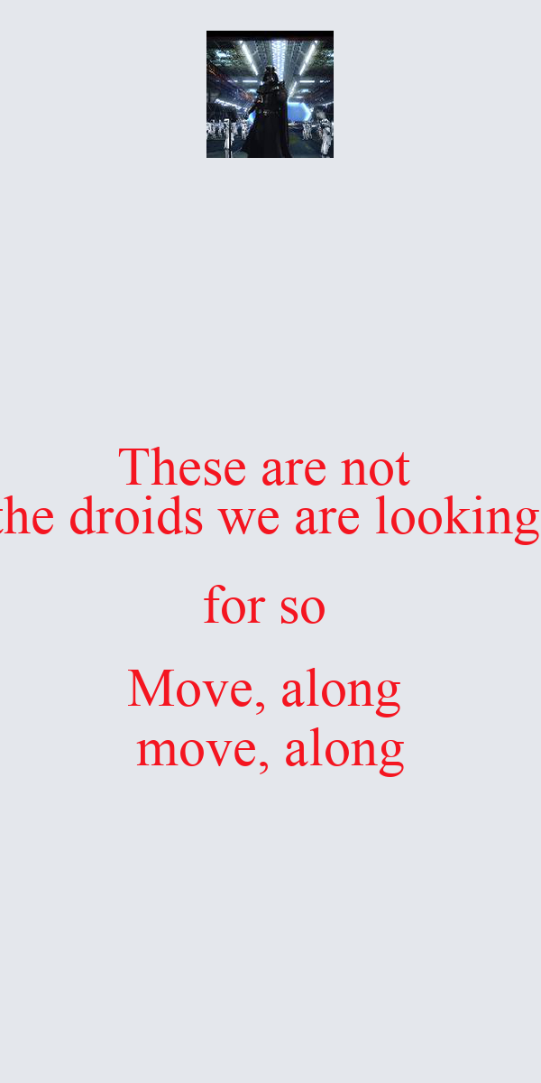 These are not  the droids we are looking  for so  Move, along  move, along