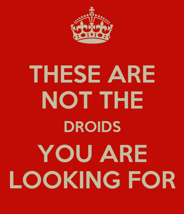 THESE ARE NOT THE DROIDS YOU ARE LOOKING FOR