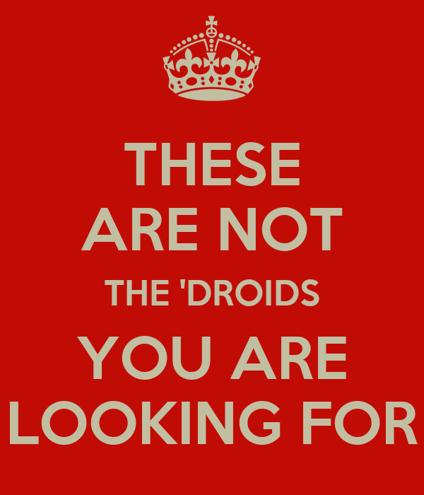 THESE ARE NOT THE 'DROIDS YOU ARE LOOKING FOR