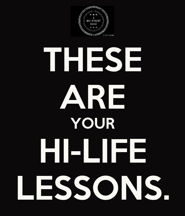 THESE ARE YOUR HI-LIFE LESSONS.
