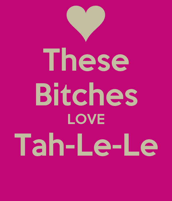 These Bitches LOVE Tah-Le-Le