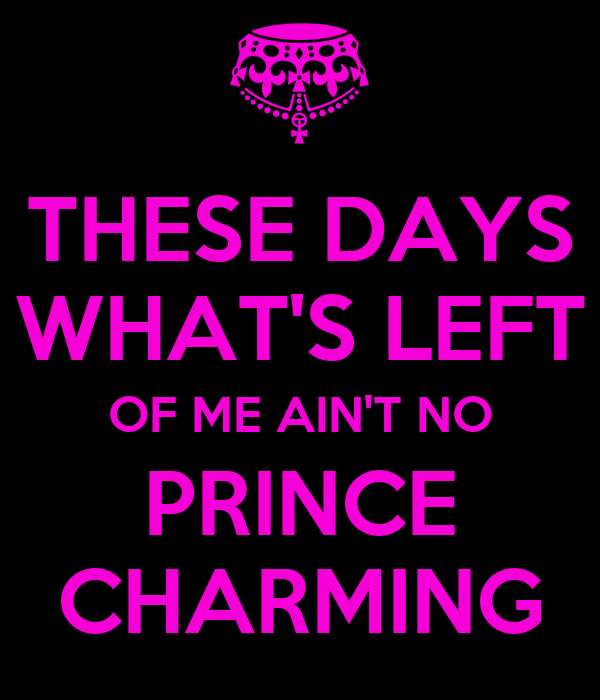 THESE DAYS WHAT'S LEFT OF ME AIN'T NO PRINCE CHARMING