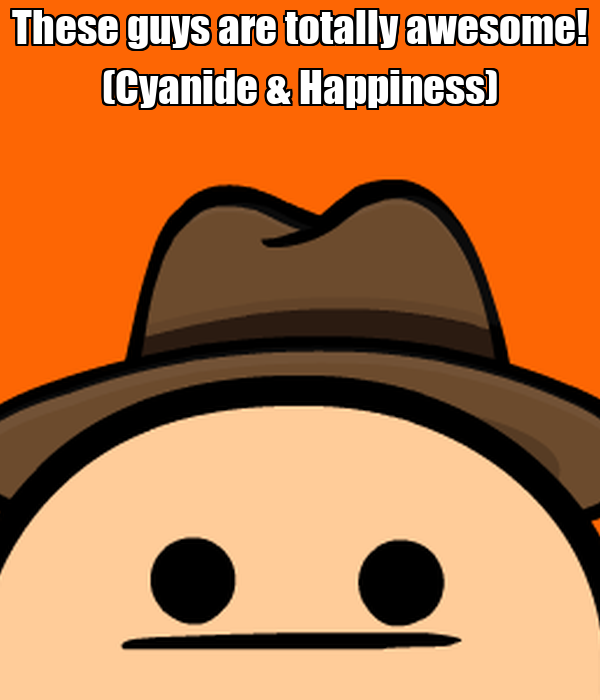 These guys are totally awesome! (Cyanide & Happiness)