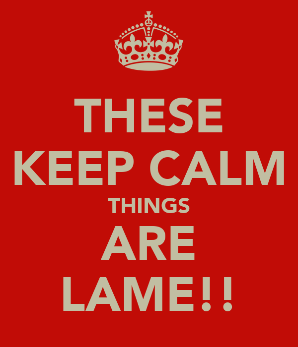 THESE KEEP CALM THINGS ARE LAME!!