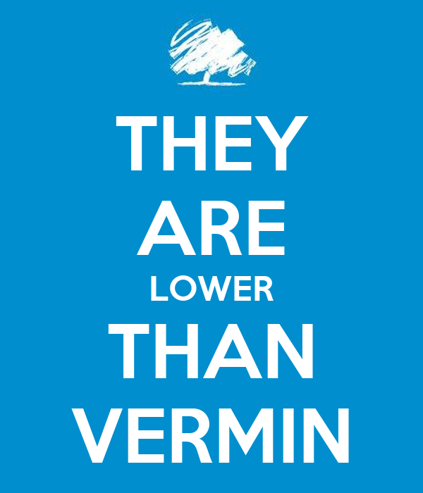 THEY ARE LOWER THAN VERMIN