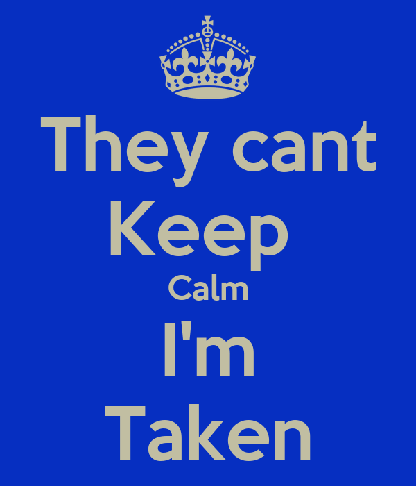 They cant Keep  Calm I'm Taken