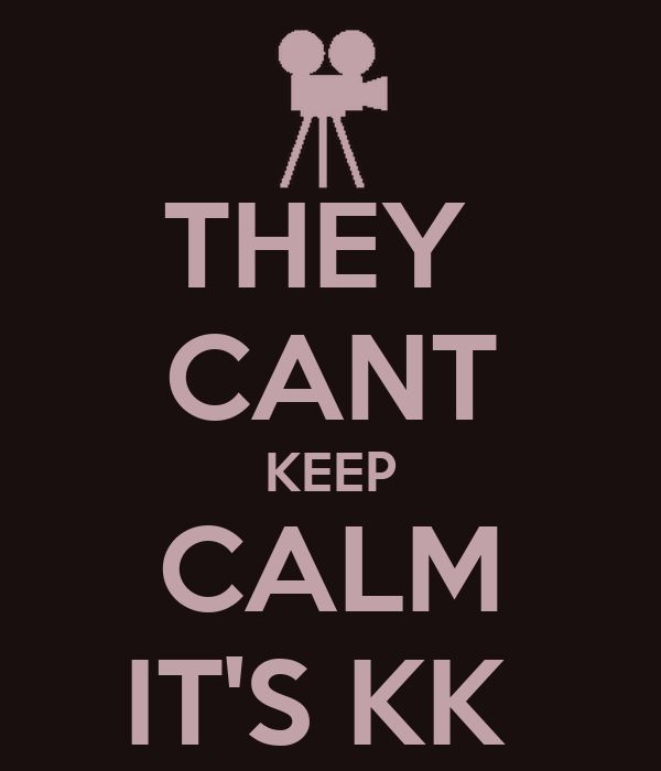 THEY  CANT KEEP CALM IT'S KK
