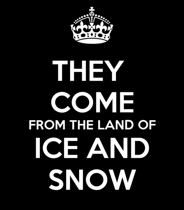 THEY  COME FROM THE LAND OF ICE AND SNOW