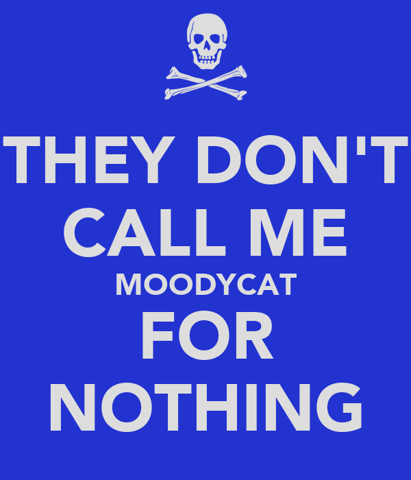THEY DON'T CALL ME MOODYCAT FOR NOTHING