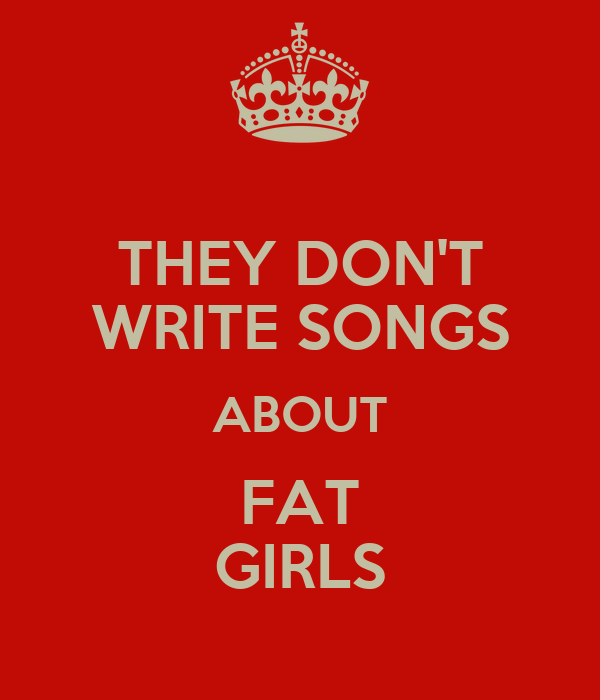 THEY DON'T WRITE SONGS ABOUT FAT GIRLS