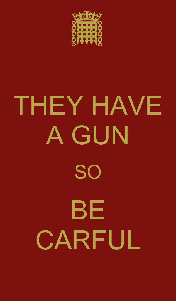 THEY HAVE A GUN SO BE CARFUL