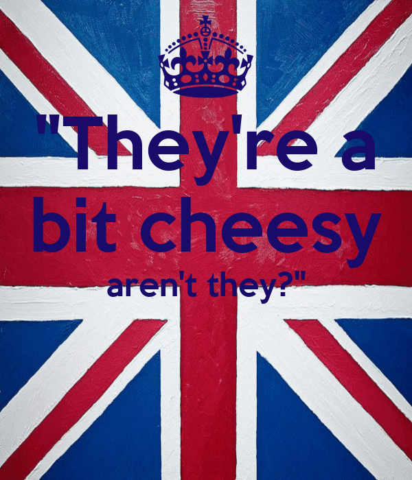 """""""They're a bit cheesy aren't they?"""""""