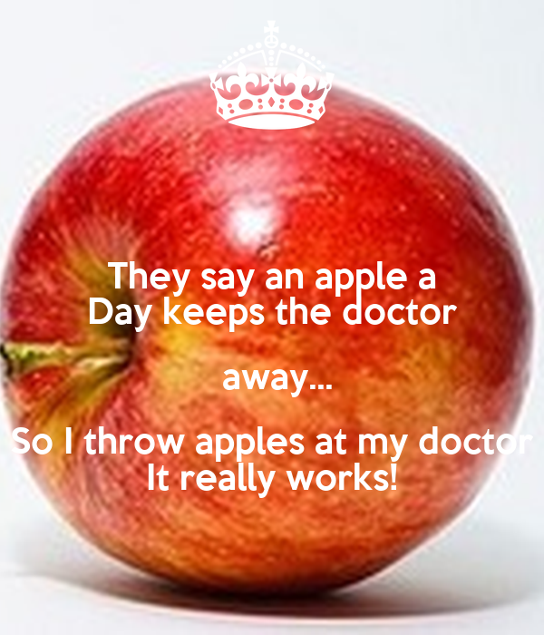 They say an apple a Day keeps the doctor  away... So I throw apples at my doctor It really works!