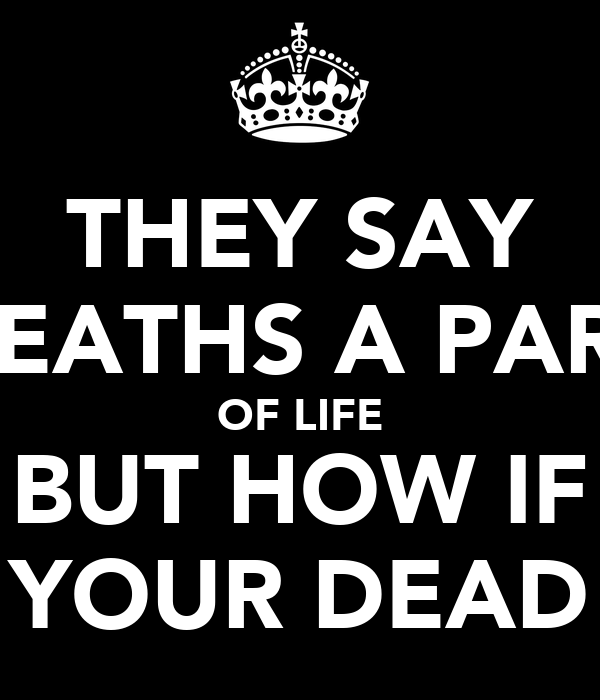 THEY SAY DEATHS A PART OF LIFE BUT HOW IF YOUR DEAD