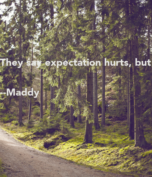 They say expectation hurts, but the end of the day we expect a minimum loyalty.  --Maddy
