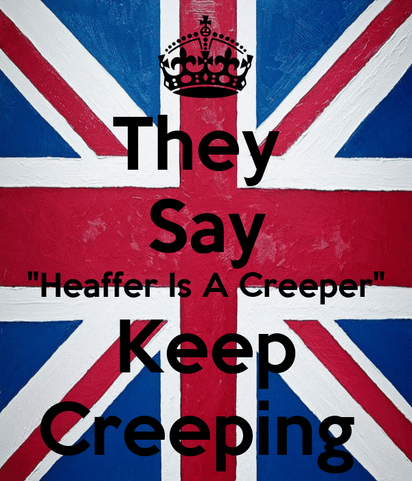 "They  Say ""Heaffer Is A Creeper"" Keep Creeping"