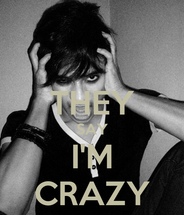 THEY SAY I'M CRAZY