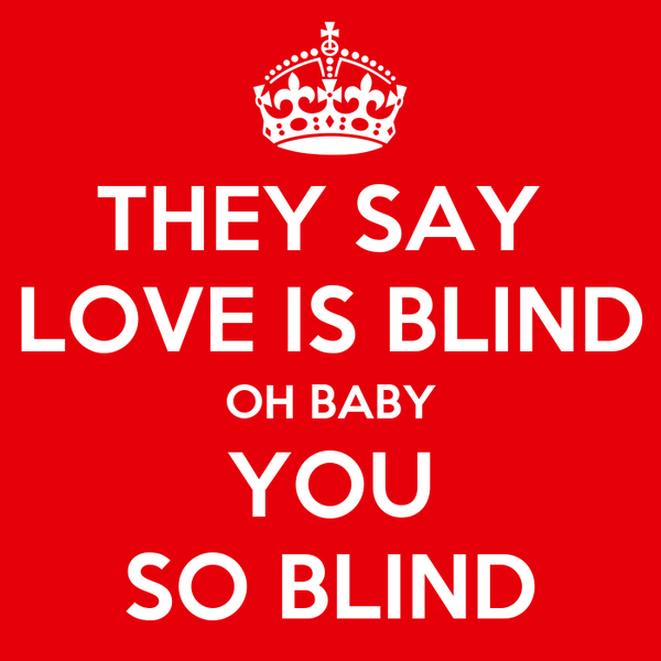THEY SAY  LOVE IS BLIND OH BABY YOU SO BLIND