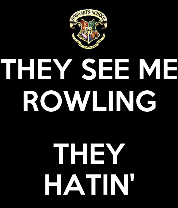 THEY SEE ME ROWLING  THEY HATIN'